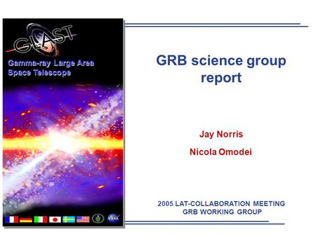2005 LAT-COLLABORATION MEETING GRB WORKING GROUP Gamma-ray Large Area Space Telescope GRB science group report Jay Norris Nicola Omodei.
