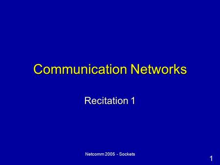 1 Netcomm 2005 - Sockets Communication Networks Recitation 1.