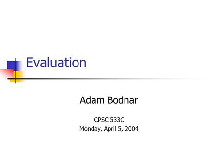 Evaluation Adam Bodnar CPSC 533C Monday, April 5, 2004.