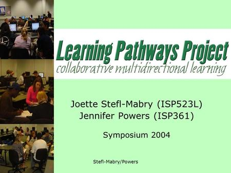 12.07.04Stefl-Mabry/Powers Joette Stefl-Mabry (ISP523L) Jennifer Powers (ISP361) Symposium 2004.