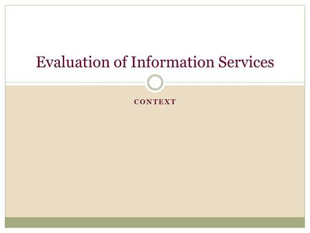 CONTEXT Evaluation of Information Services. Topics of Day Mission Vision Goals and Objectives Standards Types of Metrics  Input  Output  Performance.