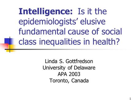 1 Intelligence: Is it the epidemiologists' elusive fundamental cause of social class inequalities in health? Linda S. Gottfredson University of Delaware.