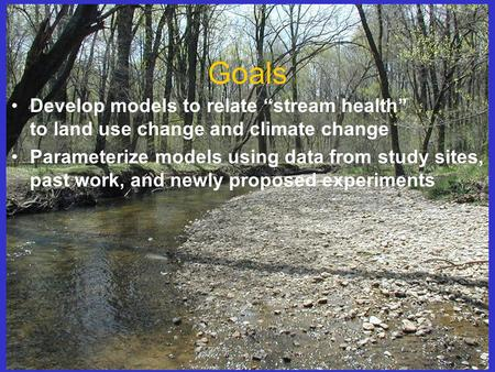 "Goals Develop models to relate ""stream health"" to land use change and climate change Parameterize models using data from study sites, past work, and newly."
