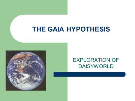 THE GAIA HYPOTHESIS EXPLORATION OF DAISYWORLD. What is the Gaia Hypothesis? Life itself is responsible for maintaining the stability of Earth's climate.