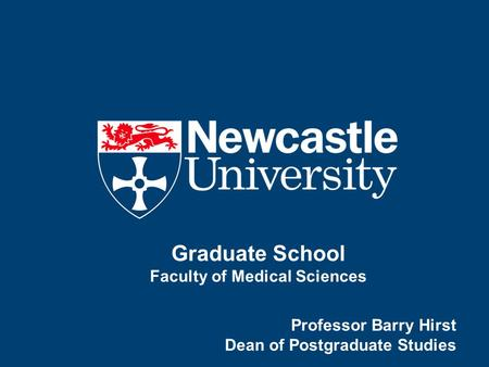 Graduate School Faculty of Medical Sciences Professor Barry Hirst Dean of Postgraduate Studies.