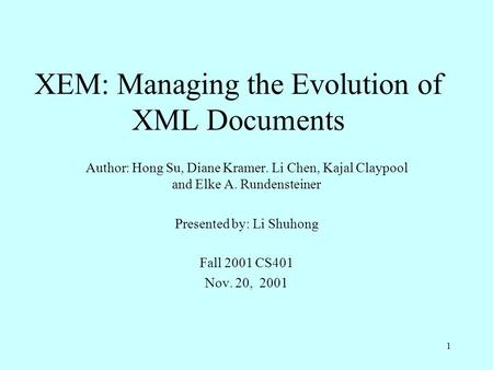 1 XEM: Managing the Evolution of XML Documents Author: Hong Su, Diane Kramer. Li Chen, Kajal Claypool and Elke A. Rundensteiner Presented by: Li Shuhong.