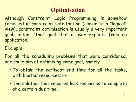 "1 Optimisation Although Constraint Logic Programming is somehow focussed in constraint satisfaction (closer to a ""logical"" view), constraint optimisation."