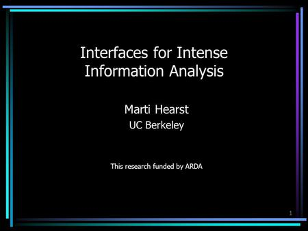 1 Interfaces for Intense Information Analysis Marti Hearst UC Berkeley This research funded by ARDA.