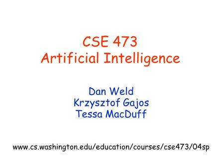 CSE 473 Artificial Intelligence Dan Weld Krzysztof Gajos Tessa MacDuff www.cs.washington.edu/education/courses/cse473/04sp.
