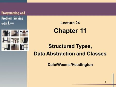 1 Lecture 24 Chapter 11 Structured Types, Data Abstraction and Classes Dale/Weems/Headington.