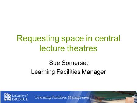 Requesting space in central lecture theatres Sue Somerset Learning Facilities Manager.