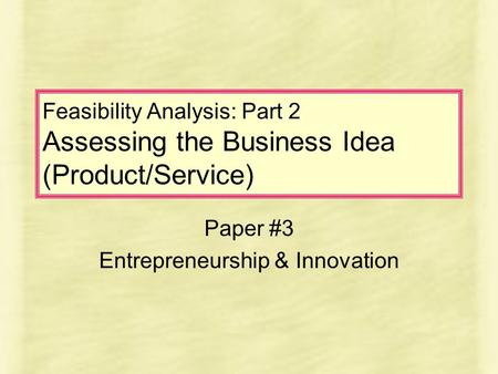 Feasibility Analysis: Part 2 Assessing the Business Idea (Product/Service) Paper #3 Entrepreneurship & Innovation.
