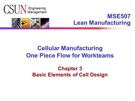 Engineering Management MSE507 Lean Manufacturing Cellular Manufacturing One Piece Flow for Workteams Chapter 3 Basic Elements of Cell Design.