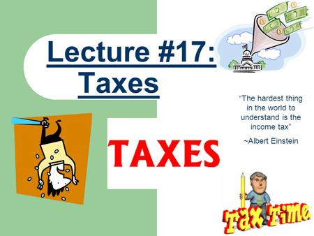 "Lecture #17: Taxes ""The hardest thing in the world to understand is the income tax"" ~Albert Einstein."