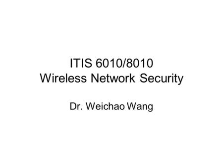 ITIS 6010/8010 Wireless Network Security Dr. Weichao Wang.