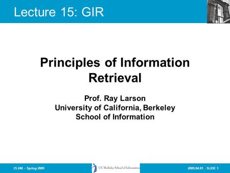2009.04.01 - SLIDE 1IS 240 – Spring 2009 Prof. Ray Larson University of California, Berkeley School of Information Principles of Information Retrieval.