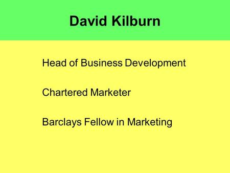 David Kilburn Head of Business Development Chartered Marketer Barclays Fellow in Marketing.
