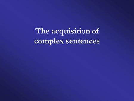 The acquisition of complex sentences. General features of the acquisition process  The earliest grammatical patterns are formally simplified.  The earliest.