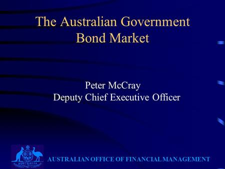 AUSTRALIAN OFFICE OF FINANCIAL MANAGEMENT The Australian Government Bond Market Peter McCray Deputy Chief Executive Officer.