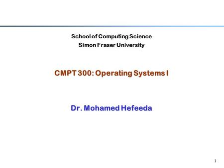 1 School of Computing Science Simon Fraser University CMPT 300: Operating Systems I Dr. Mohamed Hefeeda.