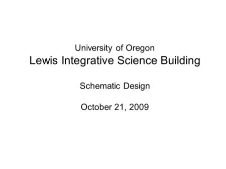 University of Oregon Lewis Integrative Science Building Schematic Design October 21, 2009.