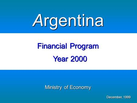 Ministry of Economy December, 1999 Argentina Financial Program Year 2000.