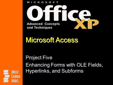 Microsoft Access Project Five Enhancing Forms with OLE Fields, Hyperlinks, and Subforms.