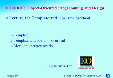 Rossella Lau Lecture 11, DCO10105, Semester B,2005-6 DCO10105 Object-Oriented Programming and Design  Lecture 11: Template and Operator overload  Template.