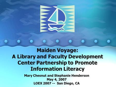 Maiden Voyage: A Library and Faculty Development Center Partnership to Promote Information Literacy Mary Chesnut and Stephanie Henderson May 4, 2007 LOEX.