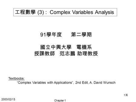 "2003/02/13 Chapter 1 1頁1頁 工程數學 (3) : Complex Variables Analysis 91 學年度 第二學期 國立中興大學 電機系 授課教師 范志鵬 助理教授 Textboobs: ""Complex Variables with Applications"","