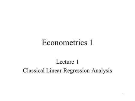 1 Econometrics 1 Lecture 1 Classical Linear Regression Analysis.