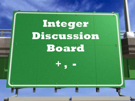 Integer Discussion Board +, - Let's talk addition… »What are some strategies to solve integer addition problems like -14 + 37 ?