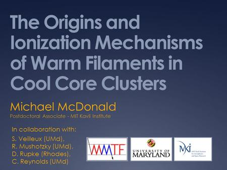 The Origins and Ionization Mechanisms of Warm Filaments in Cool Core Clusters Michael McDonald Postdoctoral Associate - MIT Kavli Institute In collaboration.