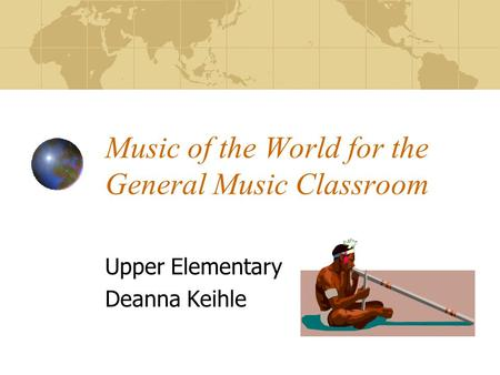Music of the World for the General Music Classroom Upper Elementary Deanna Keihle.