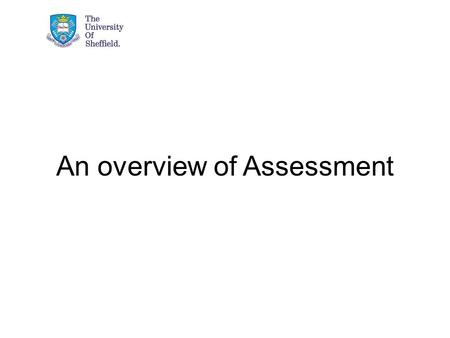 An overview of Assessment. Aim of the presentation Define and conceptualise assessment Consider the purposes of assessment Describe the key elements of.