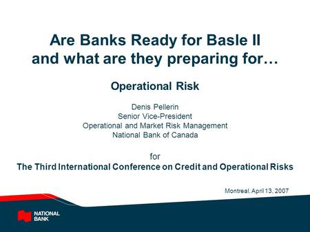 Are <strong>Banks</strong> Ready for Basle II and what are they preparing for… Operational Risk Denis Pellerin Senior Vice-President Operational and Market Risk <strong>Management</strong>.