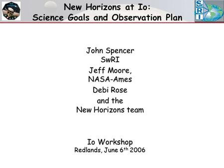 New Horizons at Io: Science Goals and Observation Plan John Spencer SwRI Jeff Moore, NASA-Ames Debi Rose and the New Horizons team Io Workshop Redlands,