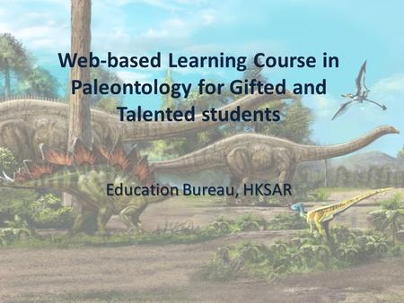 Education Bureau, HKSAR Web-based Learning Course in Paleontology for Gifted and Talented students Education Bureau, HKSAR.