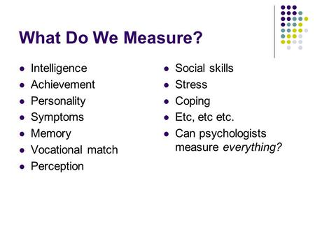 What Do We Measure? Intelligence Achievement Personality Symptoms Memory Vocational match Perception Social skills Stress Coping Etc, etc etc. Can psychologists.