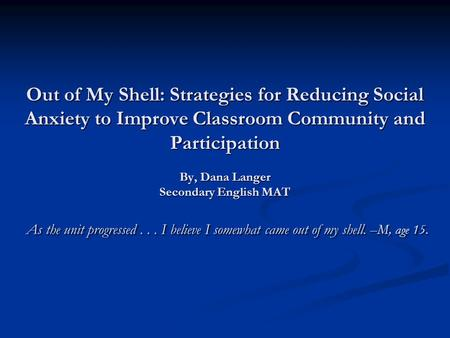 Out of My Shell: Strategies for Reducing Social Anxiety to Improve Classroom Community and Participation By, Dana Langer Secondary English MAT As the unit.
