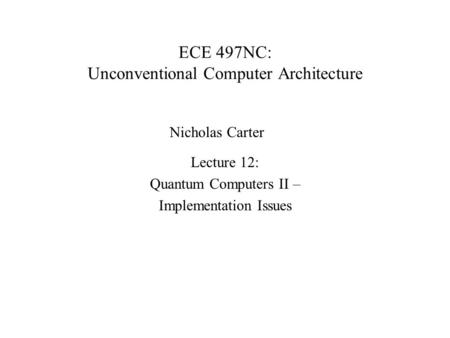 ECE 497NC: Unconventional Computer Architecture Lecture 12: Quantum Computers II – Implementation Issues Nicholas Carter.