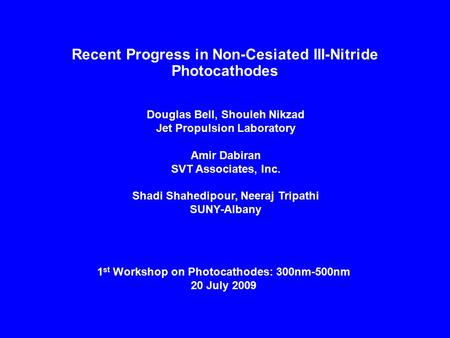 Recent Progress in Non-Cesiated III-Nitride Photocathodes Douglas Bell, Shouleh Nikzad Jet Propulsion Laboratory Amir Dabiran SVT Associates, Inc. Shadi.