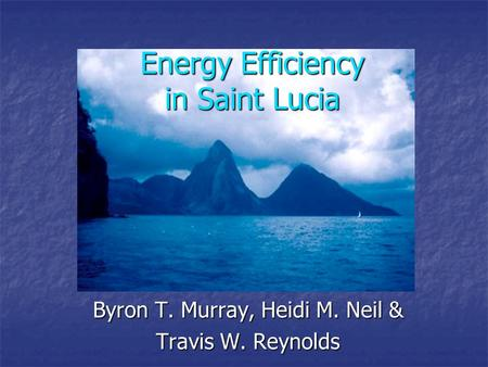 Energy Efficiency in Saint Lucia Byron T. Murray, Heidi M. Neil & Travis W. Reynolds.