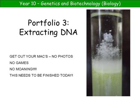 Year 10 – Genetics and Biotechnology (Biology) Portfolio 3: Extracting DNA GET OUT YOUR MAC'S – NO PHOTOS NO GAMES NO MOANING!!!! THIS NEEDS TO BE FINISHED.