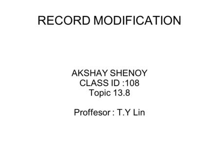 RECORD MODIFICATION AKSHAY SHENOY CLASS ID :108 Topic 13.8 Proffesor : T.Y Lin.