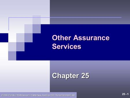 25 - 1 ©2006 Prentice Hall Business Publishing, Auditing 11/e, Arens/Beasley/Elder Other Assurance Services Chapter 25.
