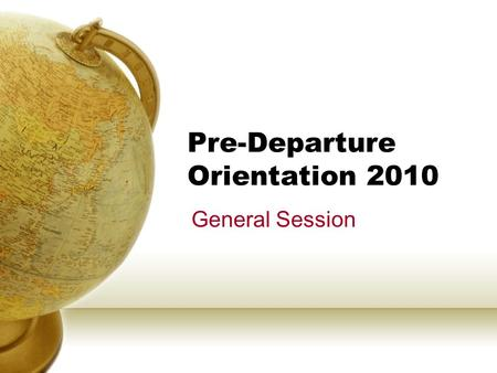 Pre-Departure Orientation 2010 General Session. AGENDA CHECK-IN General Preparation – Study Abroad Health & Safety Abroad – Office of Student Life Registration.