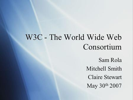 W3C - The World Wide Web Consortium Sam Rola Mitchell Smith Claire Stewart May 30 th 2007 Sam Rola Mitchell Smith Claire Stewart May 30 th 2007.