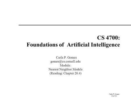 Carla P. Gomes CS4700 CS 4700: Foundations of Artificial Intelligence Carla P. Gomes Module: Nearest Neighbor Models (Reading: Chapter.