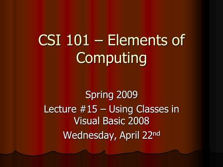 CSI 101 – Elements of Computing Spring 2009 Lecture #15 – Using Classes in Visual Basic 2008 Wednesday, April 22 nd.